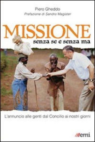 Missione senza se e senza ma. L'annuncio alle genti dal Concilio ai nostri giorni - Piero Gheddo   Rochesterscifianimecon.com