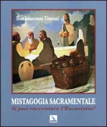 Mistagogia sacramentale. Si può raccontare l'Eucaristia? - Innocenzo Timossi |