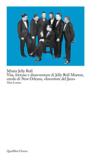 Mister Jelly Roll. Vita, fortune e disavventure Jelly Roll Morton, creolo di New Orleans, «inventore del jazz» - Alan Lomax |
