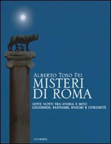 Misteri di Roma. Sette notti tra storia e mito. Leggende, fantasmi, enigmi e curiosità - Alberto Toso Fei |