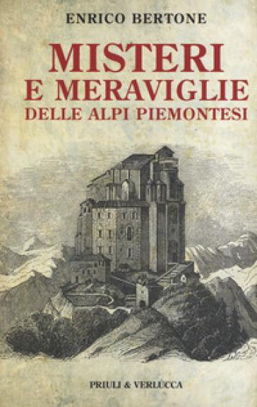 Misteri e meraviglie delle Alpi piemontesi - Enrico Bertone  