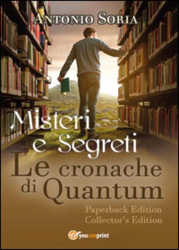 Misteri e segreti. Le cronache di Quantum. Paperback Edition. Collector's edition - Antonio Soria pdf epub