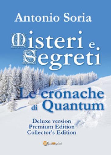 Misteri e segreti. Le cronache di Quantum. Collector's edition. Premium Edition. Deluxe version - Antonio Soria |