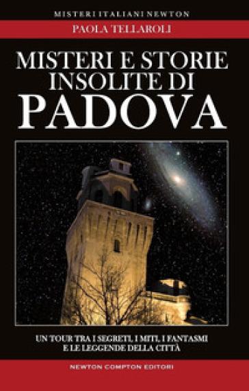 Misteri e storie insolite di Padova - Paola Tellaroli  