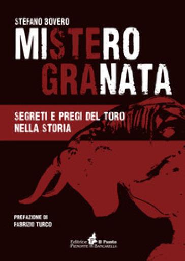 Mistero Granata. Segreti e pregi del Toro nella storia - Stefano Bovero |