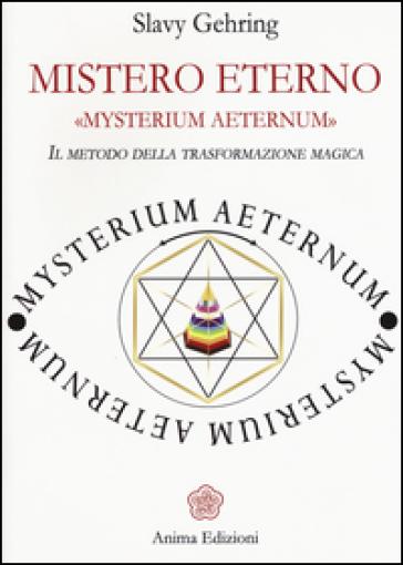 Mistero eterno. Mysterium aeternum. Il metodo della trasformazione magica - Slavy Gehring |