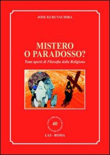 Mistero o paradosso? Temi aperti di filosofia della religione - Jose Kuruvachira  