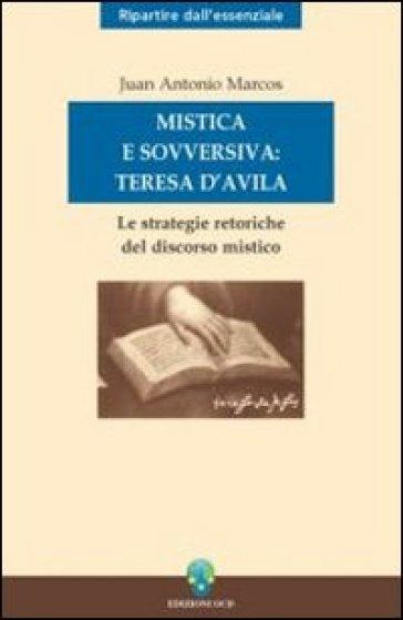 Mistica e sovversiva: Teresa di Gesù. Le strategie retoriche del discorso mistico della santa di Avila - Juan A. Marcos  