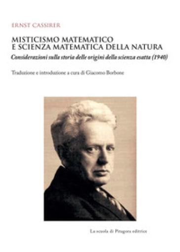 Misticismo matematico e scienza matematica della natura. Considerazioni sulla storia delle origini della scienza esatta (1940) - Ernst Cassirer |