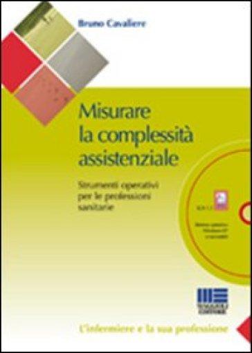 Misurare la complessità assistenziale. Strumenti operativi per le professioni sanitarie. Con CD-ROM - Bruno Cavaliere |