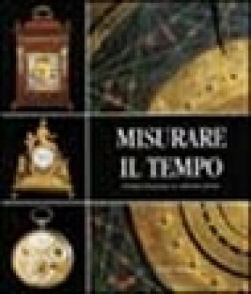 Misurare il tempo. Orologi del passato in collezioni private - E. Barbolini Ferrari  