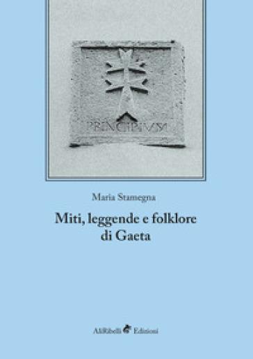 Miti, leggende e folklore di Gaeta. Ediz. integrale - Maria Stamegna  