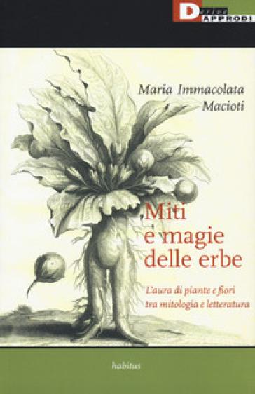 Miti e magie delle erbe. L'aura di piante e fiori tra mitologia e letteratura - Maria Immacolata Macioti | Ericsfund.org
