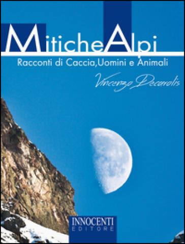 Mitiche alpi. Racconti di caccia, uomini e animali - Vincenzo Decarolis |