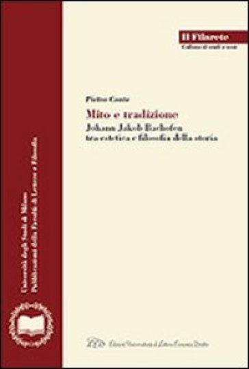 Mito e tradizione. Johann Jakob Bachofen tra estetica e filosofia della storia - Pietro Conte | Thecosgala.com
