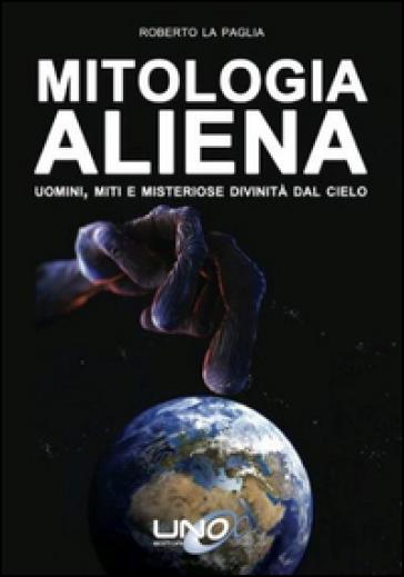 Mitologia aliena. Uomini, miti e misteriose divinità dal cielo - Roberto La Paglia | Rochesterscifianimecon.com