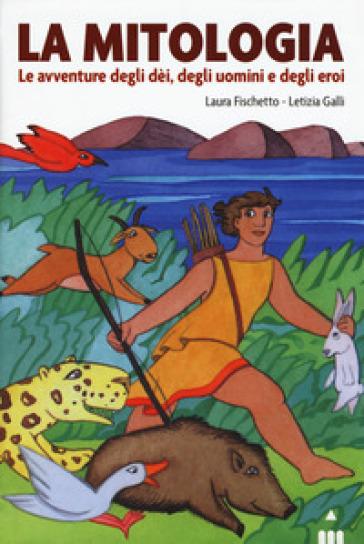 Mitologia. Le avventure degli dei, degli uomini - Laura Fischetto   Rochesterscifianimecon.com