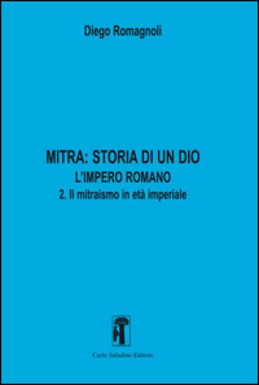 Mitra. Storia di un Dio. L'impero romano. 2.Il mitraismo in età imperiale