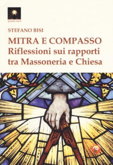 Mitra e compasso. Riflessioni sui rapporti tra massoneria e Chiesa - Stefano Bisi  