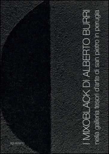 I Mixoblack di Alberto Burri. Nella Galleria Tesori d'Arte di San Pietro in Perugia. Catalogo della mostra (Perugia, 21 novembre 2015-5 gennaio 2016)
