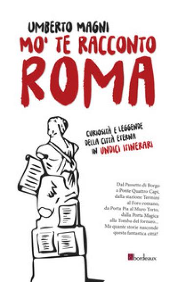 Mo' te racconto Roma. Curiosità e leggende della città eterna in undici itinerari - Umberto Magni |