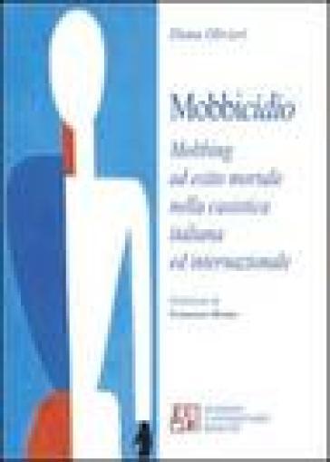 Mobbicidio. Mobbing ad esito mortale nella casistica italiana ed internazionale - Diana Olivieri |