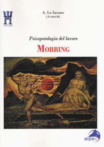 Mobbing. Psicopatologia del lavoro - Antonio Lo Iacono |