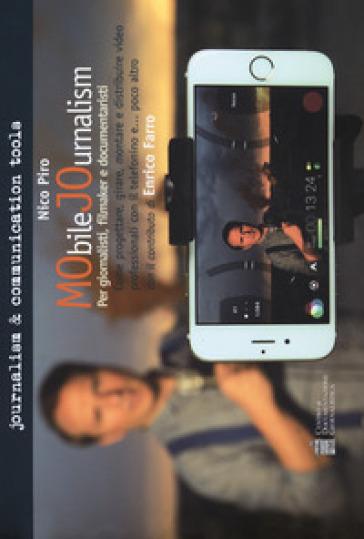 Mobile journalism. Come progettare, girare, montare e distribuire video professionali con il telefonino e... poco altro