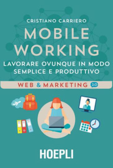 Mobile working. Lavorare ovunque in modo semplice e produttivo - Cristiano Carriero pdf epub