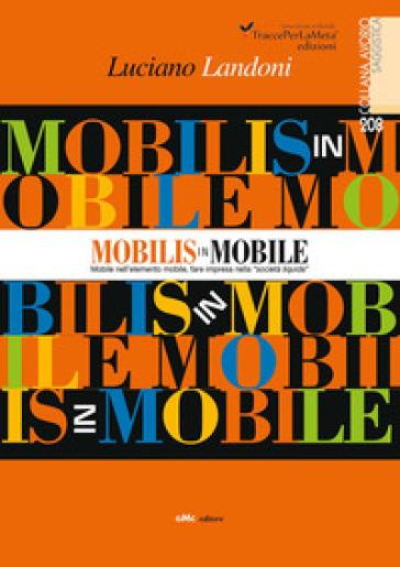 Mobilis in Mobile. Mobile nell'elemento mobile, fare impresa nella «società liquida» - Luciano Landoni   Rochesterscifianimecon.com