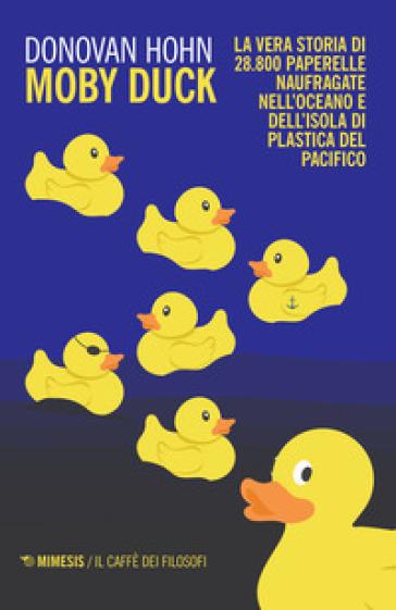 Moby Duck. La vera storia di 28.800 paperelle naufragate nell'oceano e dell'isola di plastica del Pacifico - Donovan Hohn |