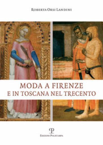Moda a Firenze e in Toscana nel Trecento - Roberta Orsi Landini |