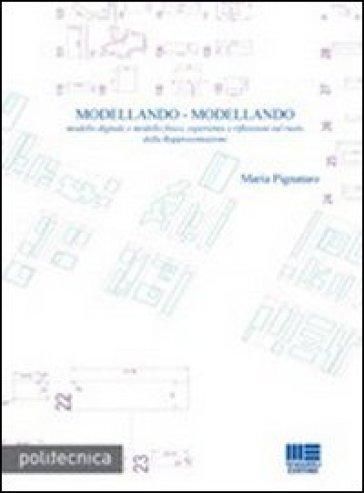 Modellando-modellando. Modello digitale e modello fisico, esperienze e riflessioni sul ruolo della rappresentazione. Con CD-ROM - Maria Pignataro |
