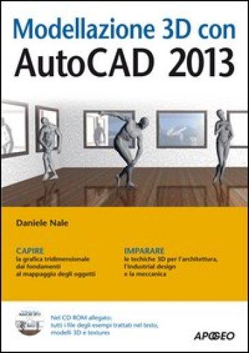 Modellazione 3D con AutoCAD 2013. Con CD-Rom - Daniele Nale | Jonathanterrington.com