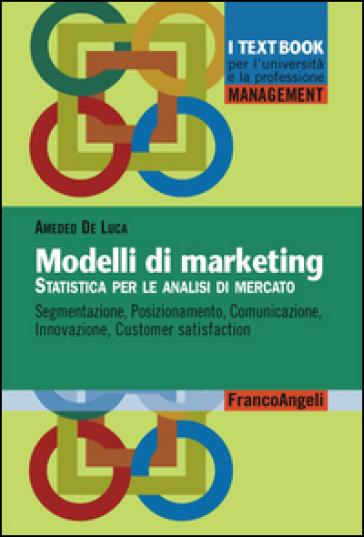 Modelli di marketing. Statistica per le analisi di mercato. Segmentazione, posizionamento, comunicazione, innovazione, customer satisfaction - Amedeo De Luca |