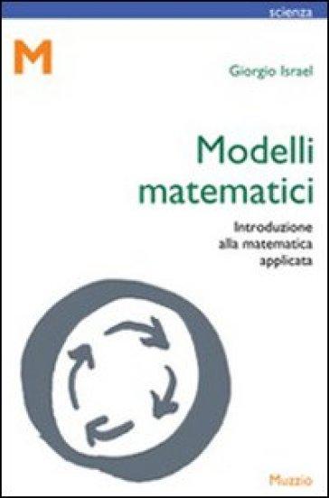 Modelli matematici. Introduzione alla matematica applicata - Giorgio Israel |