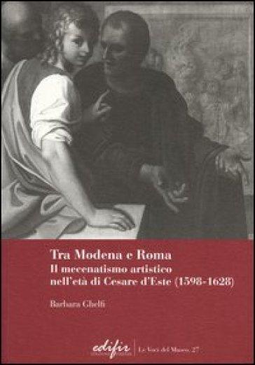 Tra Modena e Roma. Il mecenatismo artistico nell'età di Cesare d'Este (1598-1628) - Barbara Ghelfi |