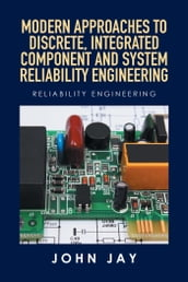 Modern Approaches to Discrete, Integrated Component and System Reliability Engineering