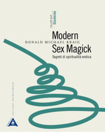 Modern sex magick. Segreti di spiritualità erotica. 1: Studente