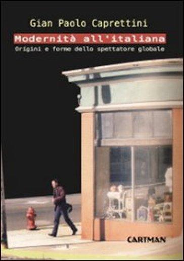 Modernità all'italiana. Origini e forme dello spettatore globale - Gian Paolo Caprettini  