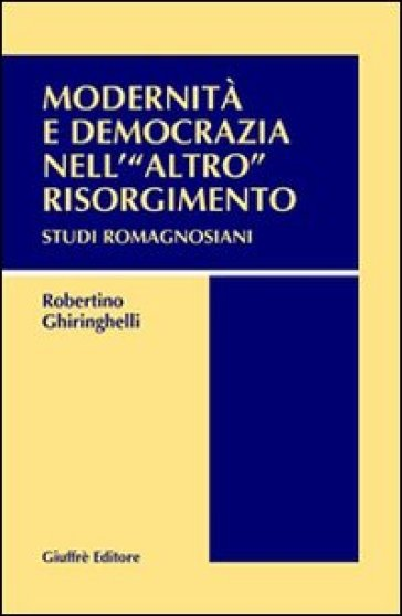 Modernità e democrazia nell'«altro» Risorgimento. Studi romagnosiani - Robertino Ghiringhelli |
