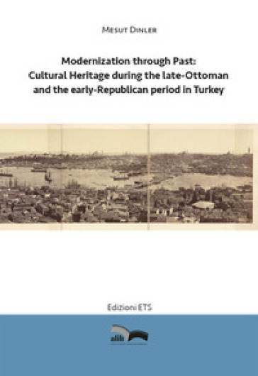 Modernization through past: cultural heritage during the late-Ottoman and the early-Republican period in Turkey - Mesut Dinler | Rochesterscifianimecon.com