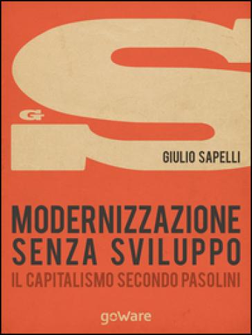 Modernizzazione senza sviluppo. Il capitalismo secondo Pasolini - Giulio Sapelli | Jonathanterrington.com