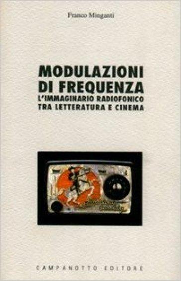 Modulazioni di frequenza. L'immaginario radiofonico tra letteratura e cinema - Franco Minganti |