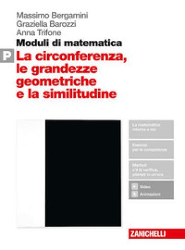 Moduli di matematica. Per le Scuole superiori. Con espansione online. P: La circonferenza, le grandezze geometriche e la similitudine - Massimo Bergamini |