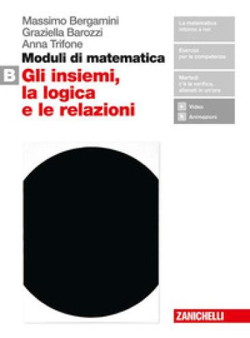 Moduli di matematica. Per le Scuole superiori. Con espansione online. B: Gli insiemi, la logica e le relazioni - Massimo Bergamini |