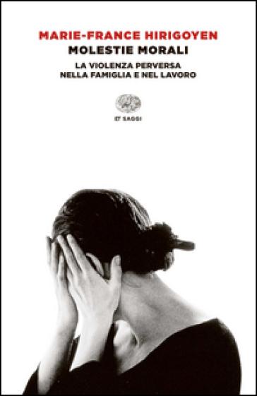 Molestie morali. La violenza perversa nella famiglia e nel lavoro - Marie-France Hirigoyen |
