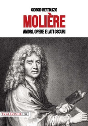 Molière. Amori, opere e lati oscuri - Giorgio Bertolizio |