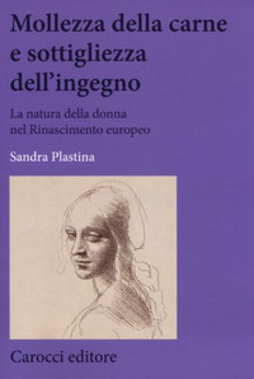 Mollezza della carne e sottigliezza dell'ingegno. La natura della donna nel Rinascimento europeo - Sandra Plastina pdf epub
