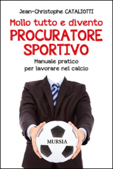 Mollo tutto e divento procuratore sportivo. Manuale pratico per lavorare nel calcio - Jean-Christophe Cataliotti |